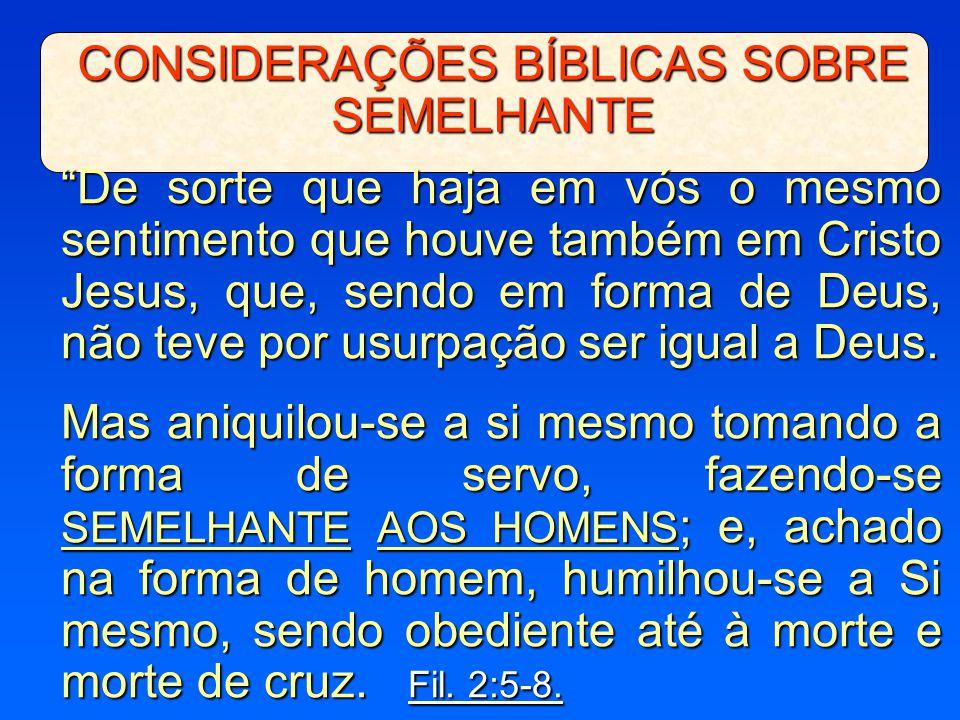"""CONSIDERAÇÕES BÍBLICAS SOBRE SEMELHANTE """"De sorte que haja em vós o mesmo sentimento que houve também em Cristo Jesus, que, sendo em forma de Deus, nã"""