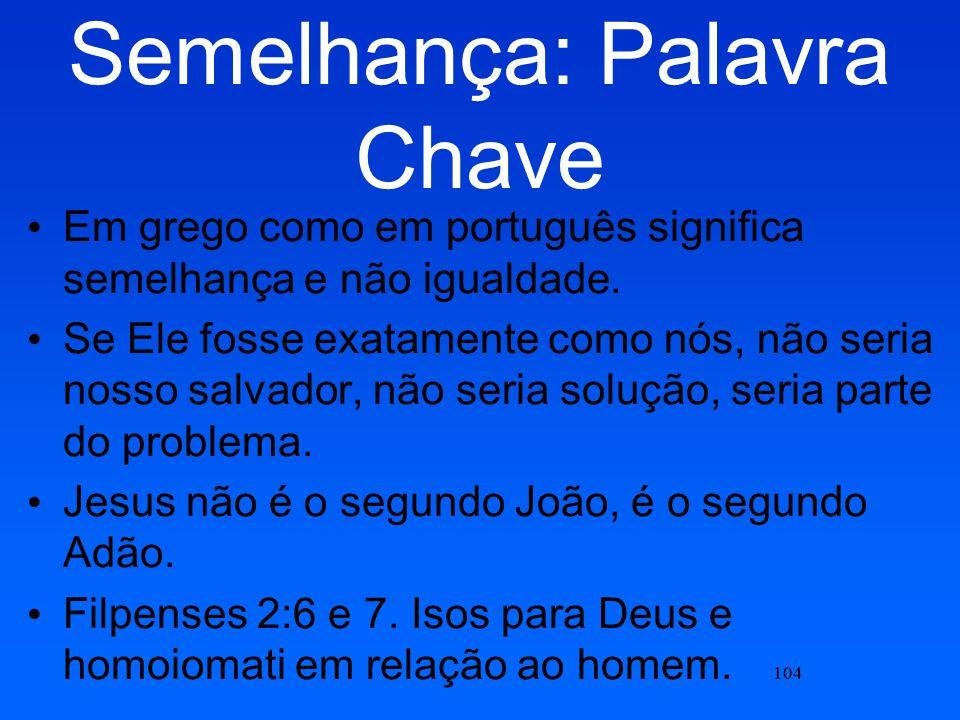 104 Semelhança: Palavra Chave Em grego como em português significa semelhança e não igualdade. Se Ele fosse exatamente como nós, não seria nosso salva