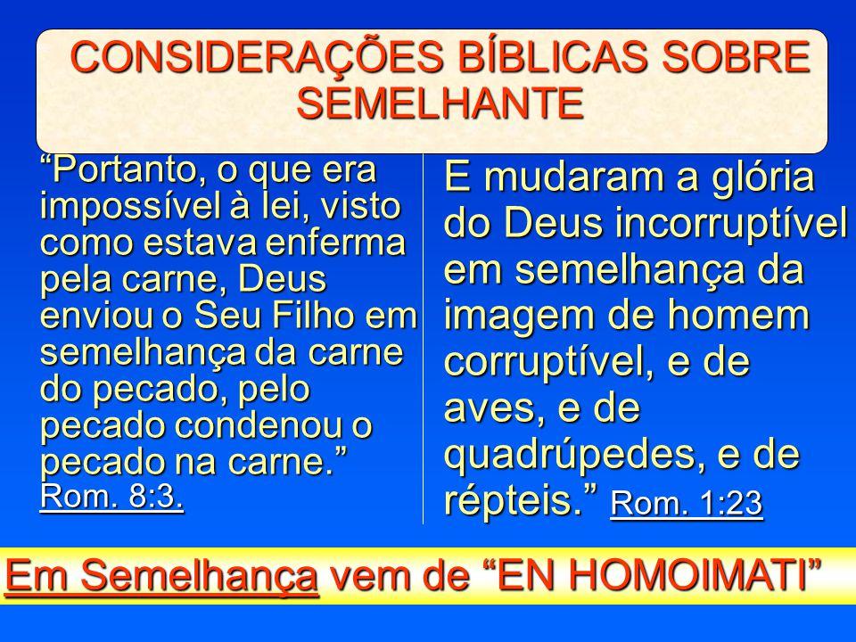 """CONSIDERAÇÕES BÍBLICAS SOBRE SEMELHANTE """"Portanto, o que era impossível à lei, visto como estava enferma pela carne, Deus enviou o Seu Filho em semelh"""