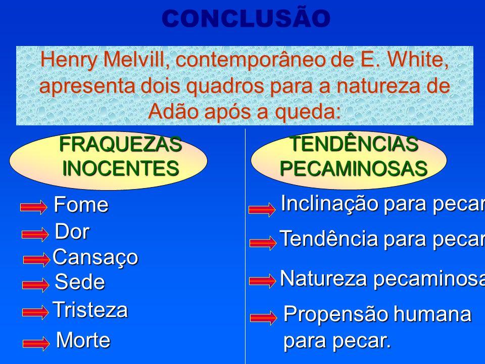 TENDÊNCIAS PECAMINOSAS FRAQUEZAS INOCENTES Fome CONCLUSÃO Henry Melvill, contemporâneo de E. White, apresenta dois quadros para a natureza de Adão apó