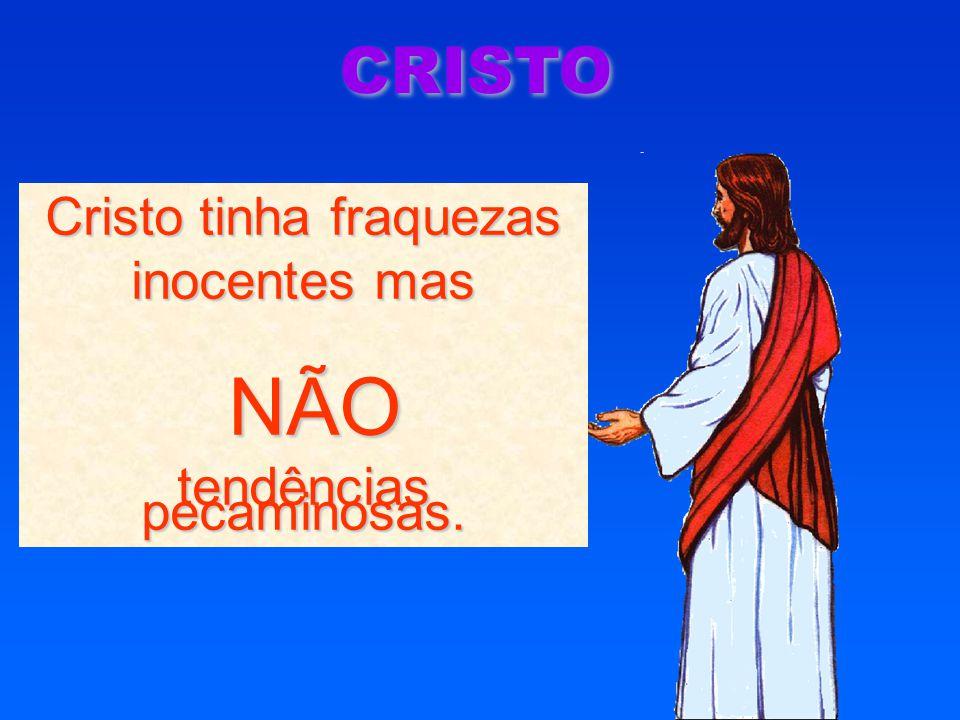 CRISTO Cristo tinha fraquezas inocentes mas NÃO NÃO tendências pecaminosas.