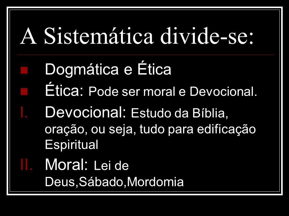 A Sistemática divide-se: Dogmática e Ética Ética: Pode ser moral e Devocional. I. Devocional: Estudo da Bíblia, oração, ou seja, tudo para edificação