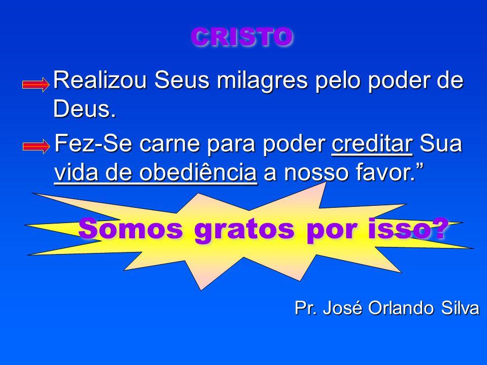 """CRISTO Fez-Se carne para poder creditar Sua vida de obediência a nosso favor."""" Realizou Seus milagres pelo poder de Deus. Somos gratos por isso? Pr. J"""