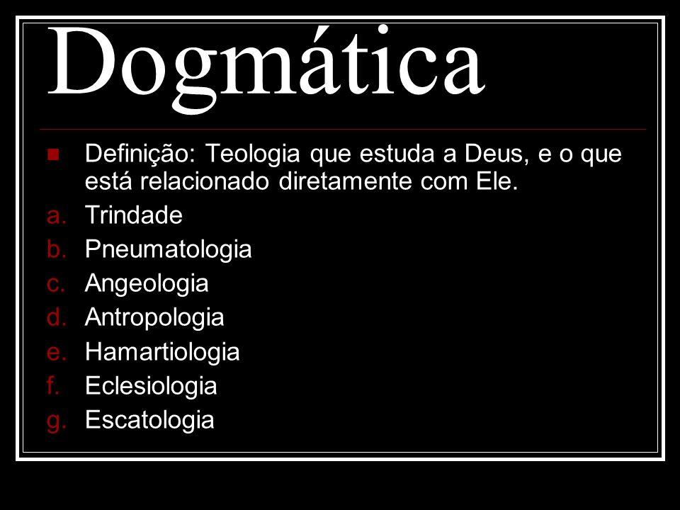 Dogmática Definição: Teologia que estuda a Deus, e o que está relacionado diretamente com Ele. a. Trindade b. Pneumatologia c. Angeologia d. Antropolo