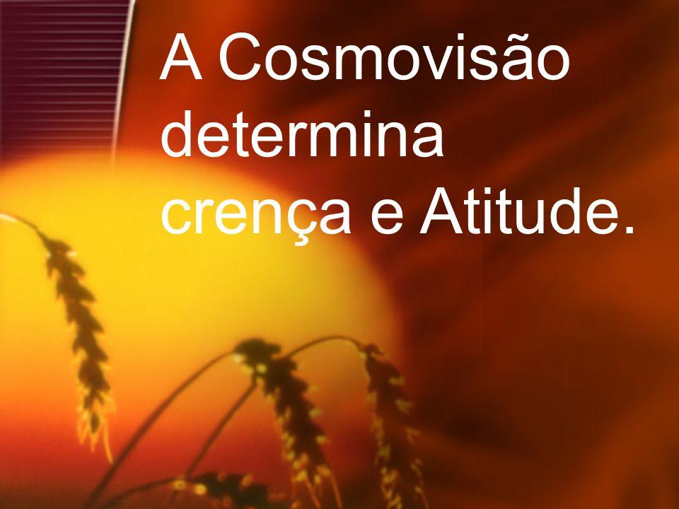 15 A Cosmovisão determina crença e Atitude.