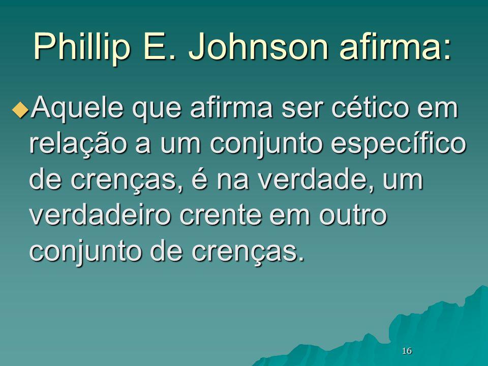 16 Phillip E. Johnson afirma:  Aquele que afirma ser cético em relação a um conjunto específico de crenças, é na verdade, um verdadeiro crente em out