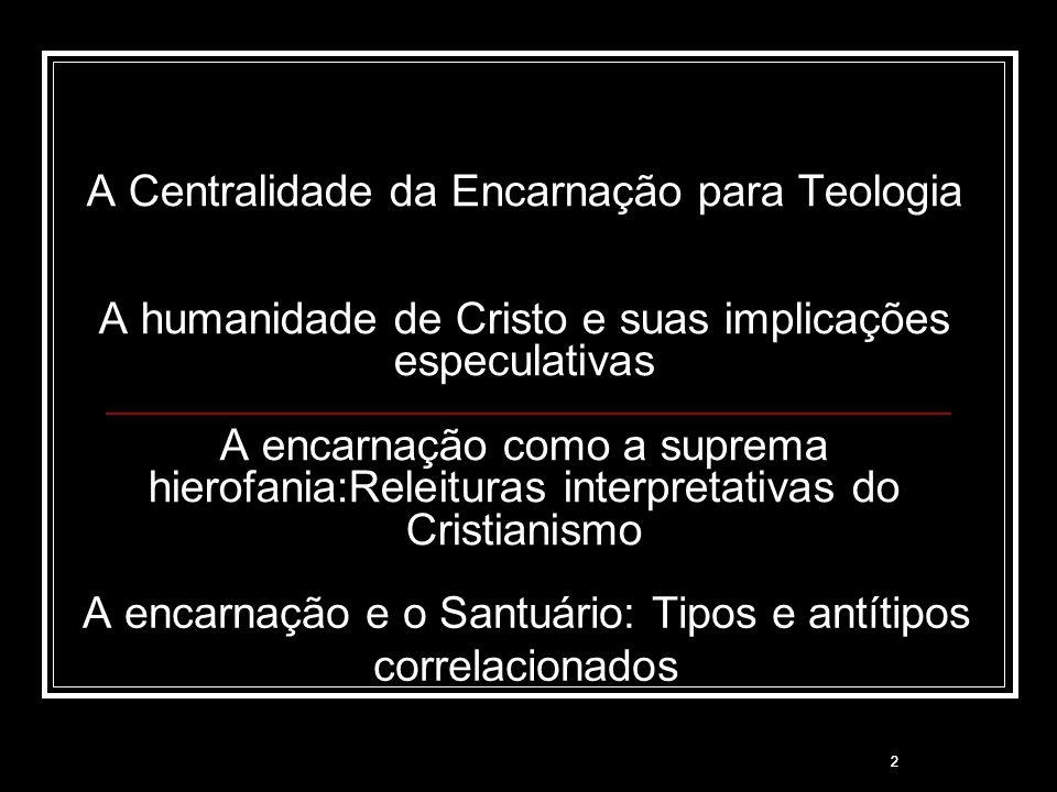 2 A Centralidade da Encarnação para Teologia A humanidade de Cristo e suas implicações especulativas A encarnação como a suprema hierofania:Releituras