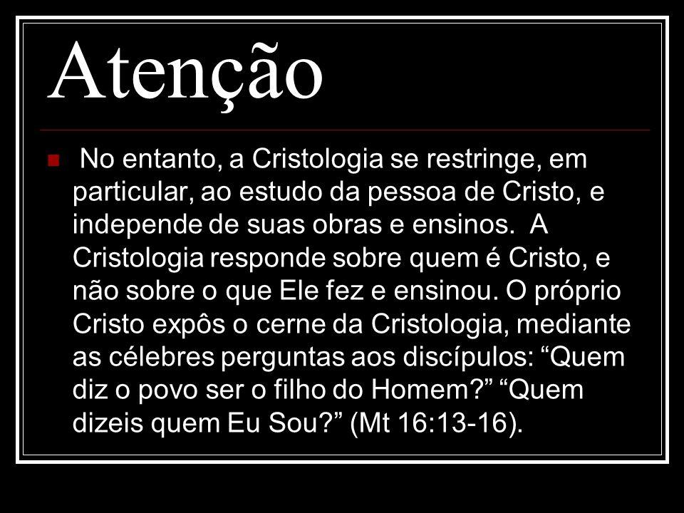 Atenção No entanto, a Cristologia se restringe, em particular, ao estudo da pessoa de Cristo, e independe de suas obras e ensinos. A Cristologia respo