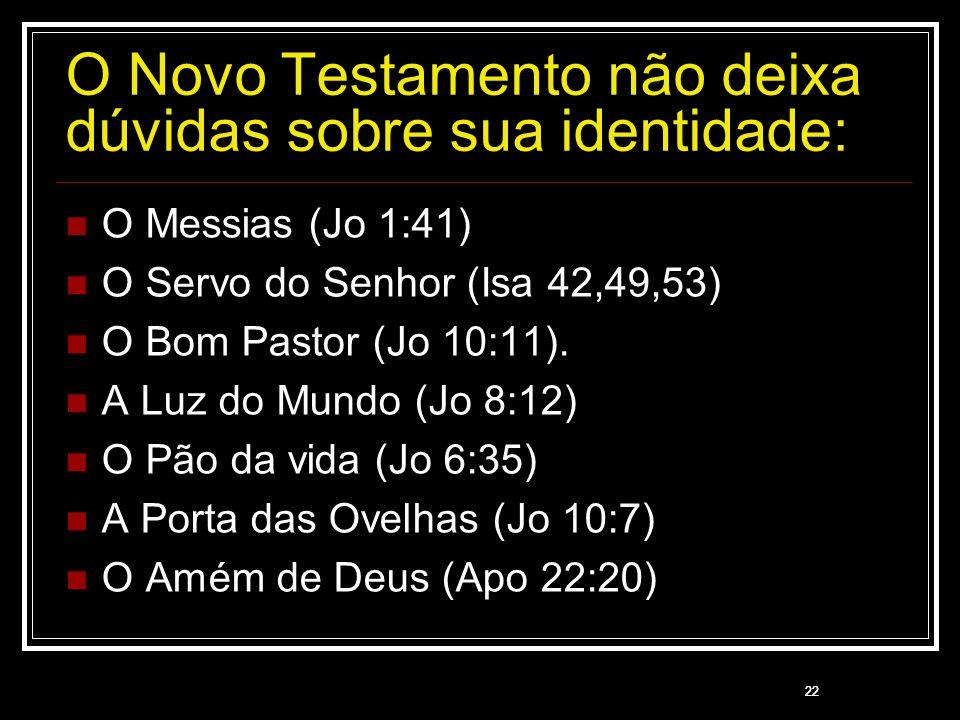 22 O Novo Testamento não deixa dúvidas sobre sua identidade: O Messias (Jo 1:41) O Servo do Senhor (Isa 42,49,53) O Bom Pastor (Jo 10:11). A Luz do Mu