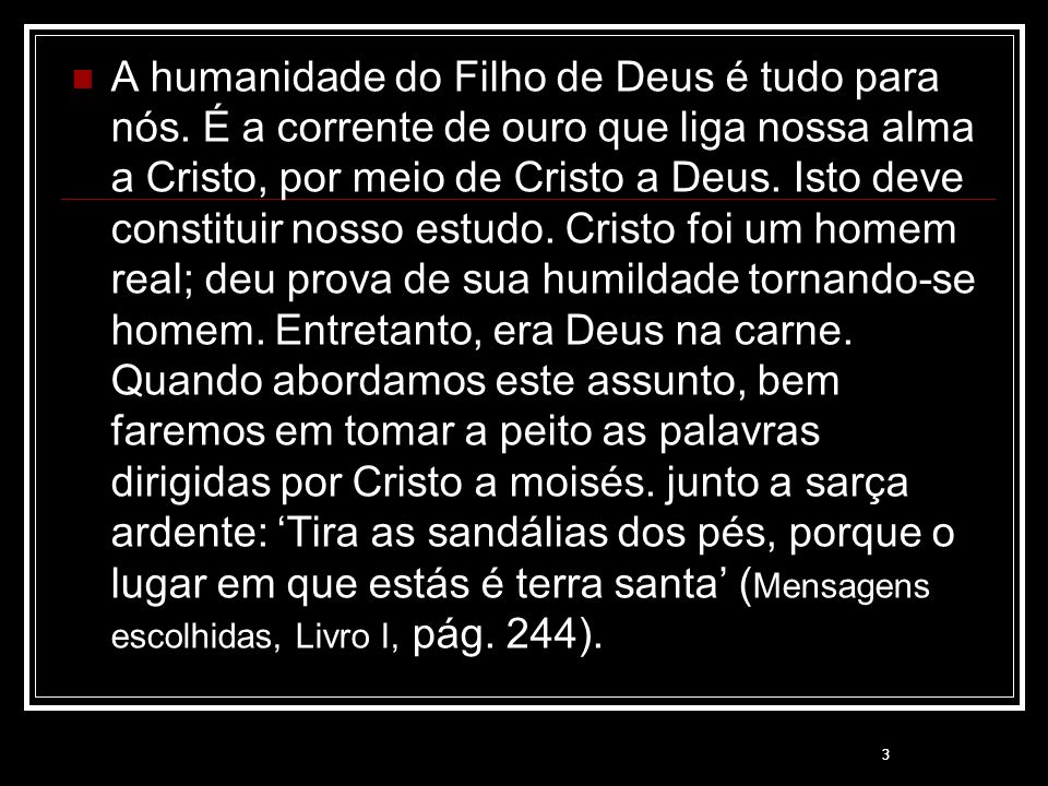 3 A humanidade do Filho de Deus é tudo para nós. É a corrente de ouro que liga nossa alma a Cristo, por meio de Cristo a Deus. Isto deve constituir no