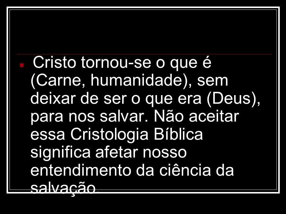 Cristo tornou-se o que é (Carne, humanidade), sem deixar de ser o que era (Deus), para nos salvar. Não aceitar essa Cristologia Bíblica significa afet