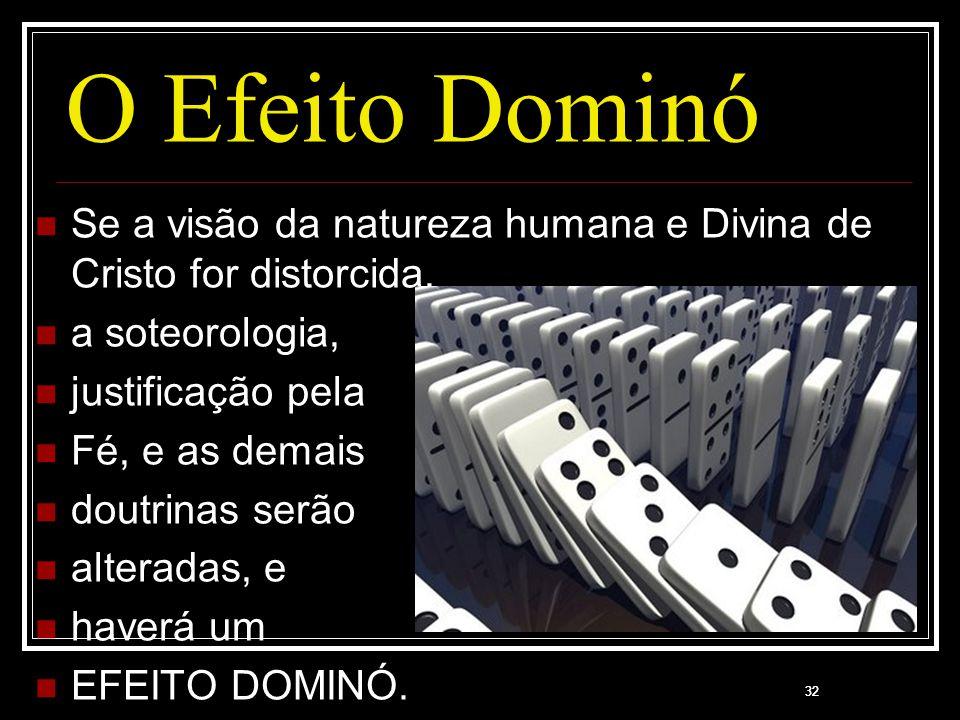 32 O Efeito Dominó Se a visão da natureza humana e Divina de Cristo for distorcida, a soteorologia, justificação pela Fé, e as demais doutrinas serão