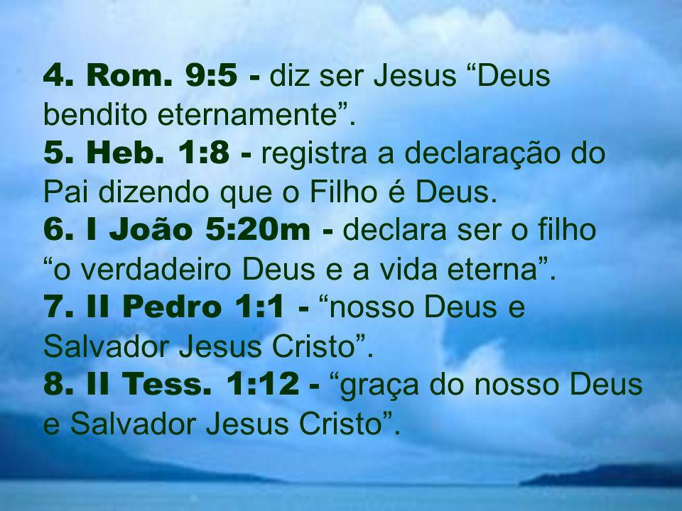 """4. Rom. 9:5 - diz ser Jesus """"Deus bendito eternamente"""". 5. Heb. 1:8 - registra a declaração do Pai dizendo que o Filho é Deus. 6. I João 5:20m - decla"""
