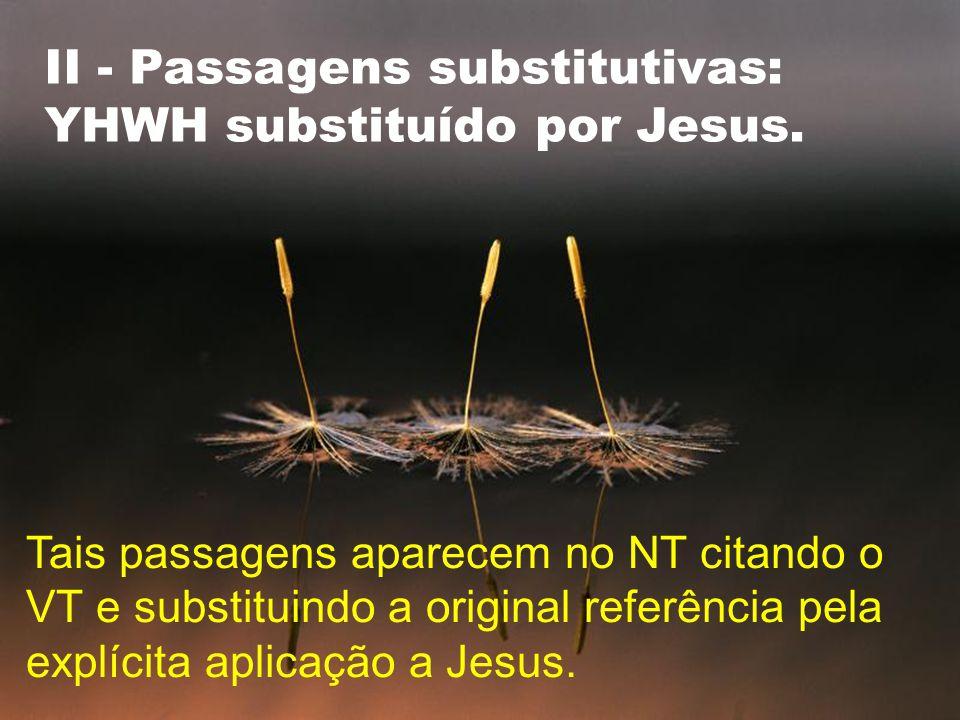 II - Passagens substitutivas: YHWH substituído por Jesus. Tais passagens aparecem no NT citando o VT e substituindo a original referência pela explíci