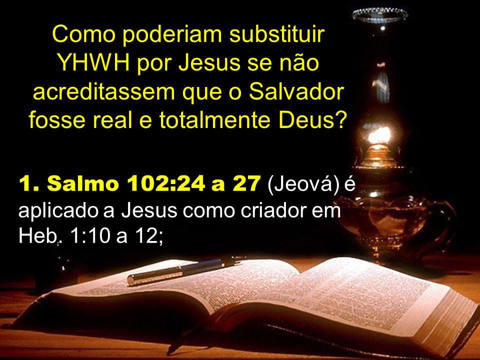 Como poderiam substituir YHWH por Jesus se não acreditassem que o Salvador fosse real e totalmente Deus? 1. Salmo 102:24 a 27 (Jeová) é aplicado a Jes