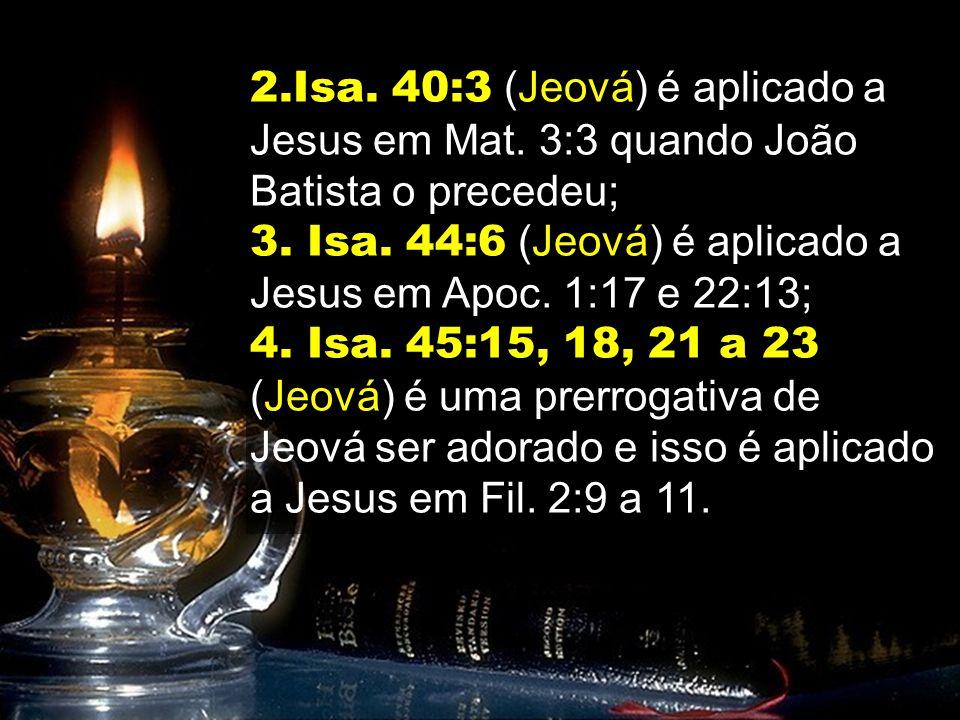 2.Isa. 40:3 (Jeová) é aplicado a Jesus em Mat. 3:3 quando João Batista o precedeu; 3. Isa. 44:6 (Jeová) é aplicado a Jesus em Apoc. 1:17 e 22:13; 4. I