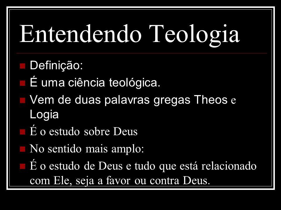Entendendo Teologia Definição: É uma ciência teológica. Vem de duas palavras gregas Theos e Logia É o estudo sobre Deus No sentido mais amplo: É o est