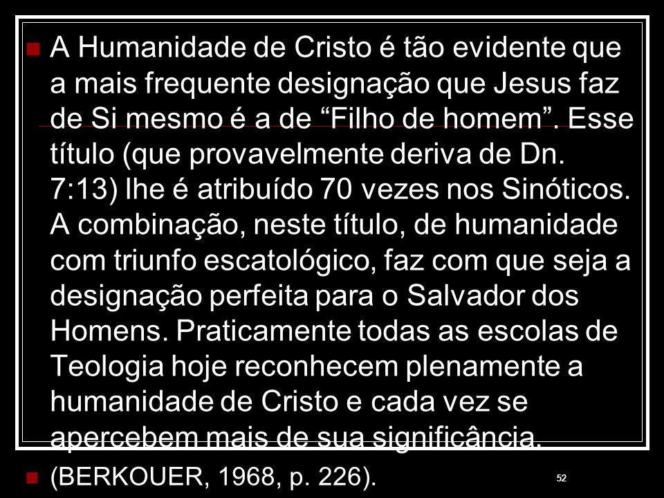 """52 A Humanidade de Cristo é tão evidente que a mais frequente designação que Jesus faz de Si mesmo é a de """"Filho de homem"""". Esse título (que provavelm"""