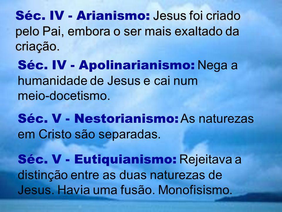 : Jesus foi criado pelo Pai, embora o ser mais exaltado da criação. Séc. IV - Arianismo: Jesus foi criado pelo Pai, embora o ser mais exaltado da cria