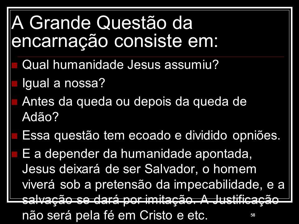 58 A Grande Questão da encarnação consiste em: Qual humanidade Jesus assumiu? Igual a nossa? Antes da queda ou depois da queda de Adão? Essa questão t