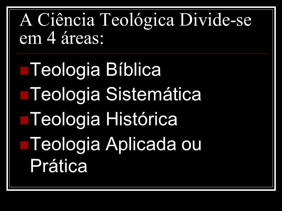 A Ciência Teológica Divide-se em 4 áreas: Teologia Bíblica Teologia Sistemática Teologia Histórica Teologia Aplicada ou Prática