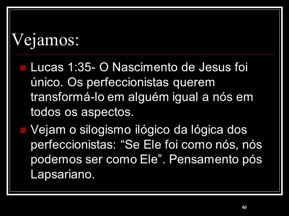 60 Vejamos: Lucas 1:35- O Nascimento de Jesus foi único. Os perfeccionistas querem transformá-lo em alguém igual a nós em todos os aspectos. Vejam o s