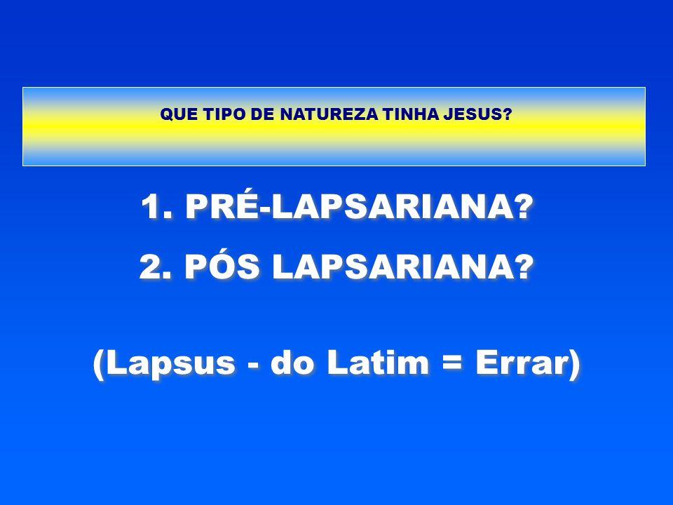 1. PRÉ-LAPSARIANA? 2. PÓS LAPSARIANA? (Lapsus - do Latim = Errar) QUE TIPO DE NATUREZA TINHA JESUS?