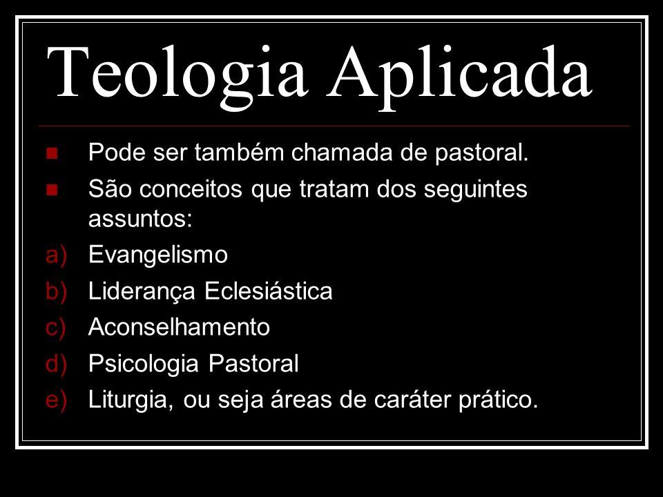 Teologia Aplicada Pode ser também chamada de pastoral. São conceitos que tratam dos seguintes assuntos: a) Evangelismo b) Liderança Eclesiástica c) Ac