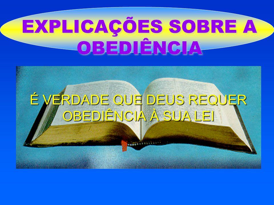 EXPLICAÇÕES SOBRE A OBEDIÊNCIA É VERDADE QUE DEUS REQUER OBEDIÊNCIA À SUA LEI