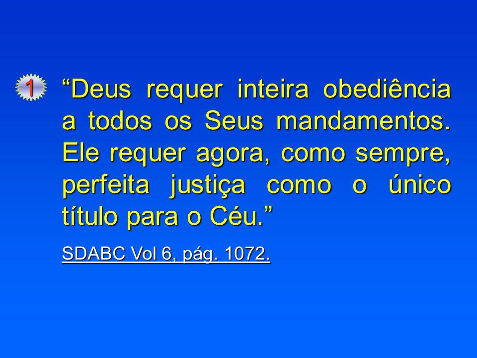 """1 """"Deus requer inteira obediência a todos os Seus mandamentos. Ele requer agora, como sempre, perfeita justiça como o único título para o Céu."""" SDABC"""