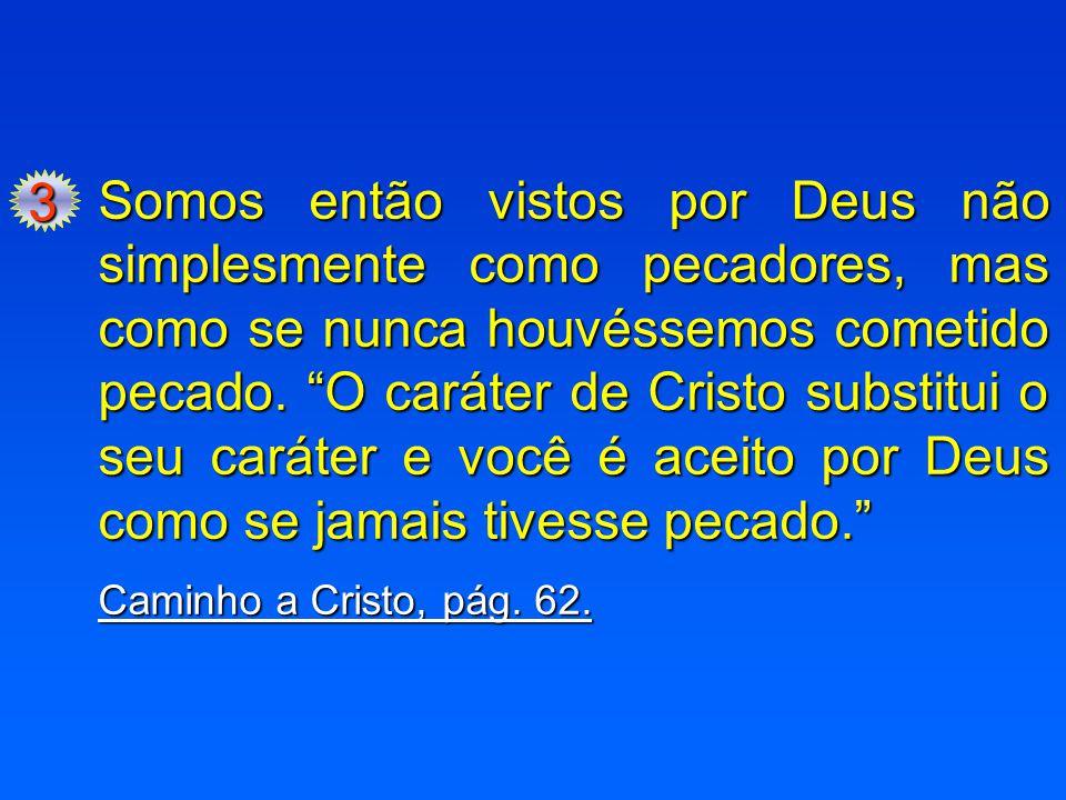 """3 Somos então vistos por Deus não simplesmente como pecadores, mas como se nunca houvéssemos cometido pecado. """"O caráter de Cristo substitui o seu car"""