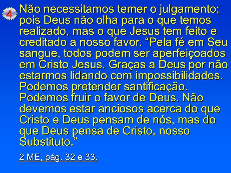 """4 Não necessitamos temer o julgamento; pois Deus não olha para o que temos realizado, mas o que Jesus tem feito e creditado a nosso favor. """"Pela fé em"""