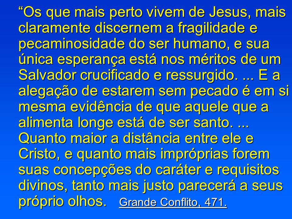 """""""Os que mais perto vivem de Jesus, mais claramente discernem a fragilidade e pecaminosidade do ser humano, e sua única esperança está nos méritos de u"""