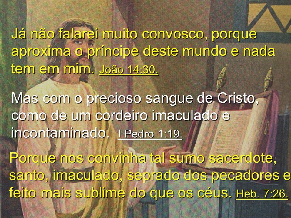 Já não falarei muito convosco, porque aproxima o príncipe deste mundo e nada tem em mim. João 14:30. Mas com o precioso sangue de Cristo, como de um c