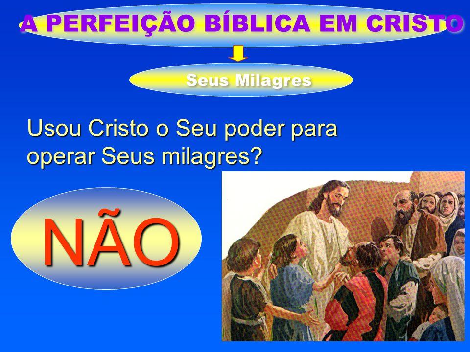 A PERFEIÇÃO BÍBLICA EM CRISTO Seus Milagres Usou Cristo o Seu poder para operar Seus milagres? NÃO