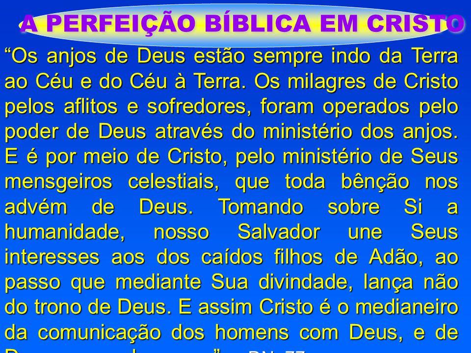 """A PERFEIÇÃO BÍBLICA EM CRISTO """"Os anjos de Deus estão sempre indo da Terra ao Céu e do Céu à Terra. Os milagres de Cristo pelos aflitos e sofredores,"""