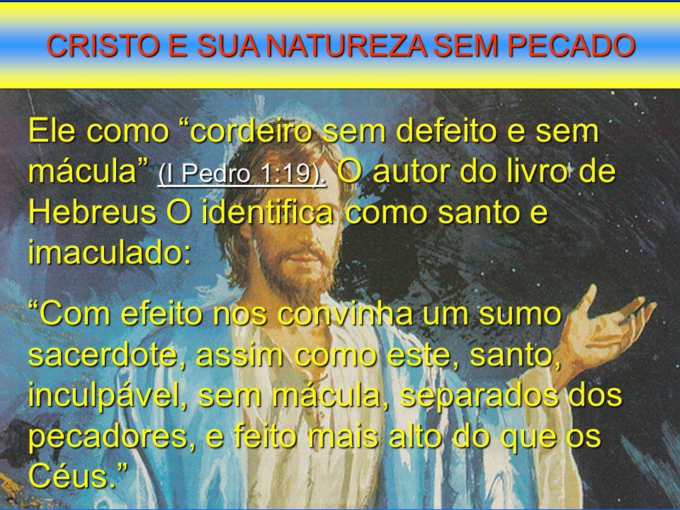 """Ele como """"cordeiro sem defeito e sem mácula"""" (I Pedro 1:19). O autor do livro de Hebreus O identifica como santo e imaculado: """"Com efeito nos convinha"""