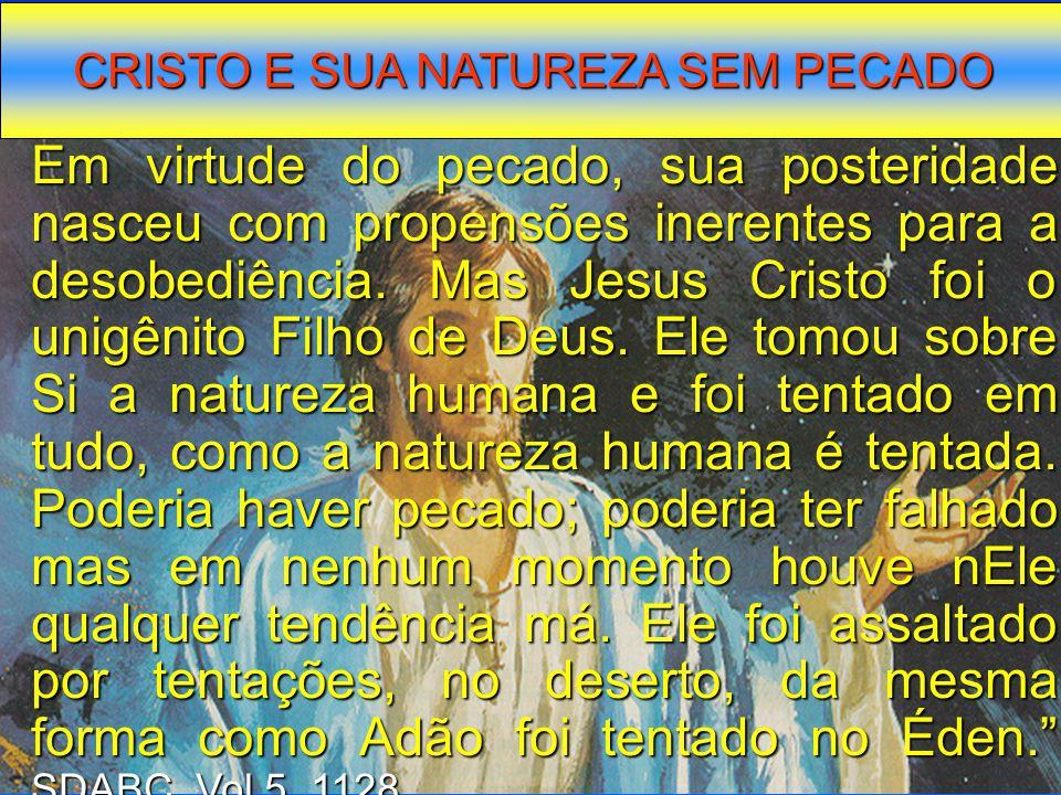 CRISTO E SUA NATUREZA SEM PECADO Em virtude do pecado, sua posteridade nasceu com propensões inerentes para a desobediência. Mas Jesus Cristo foi o un
