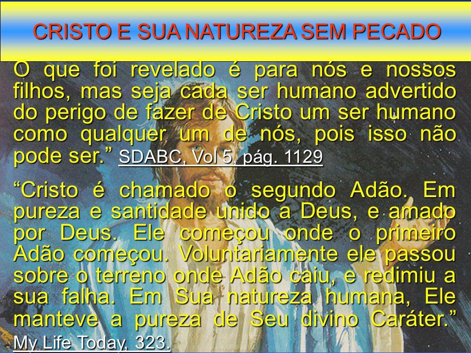 CRISTO E SUA NATUREZA SEM PECADO O que foi revelado é para nós e nossos filhos, mas seja cada ser humano advertido do perigo de fazer de Cristo um ser