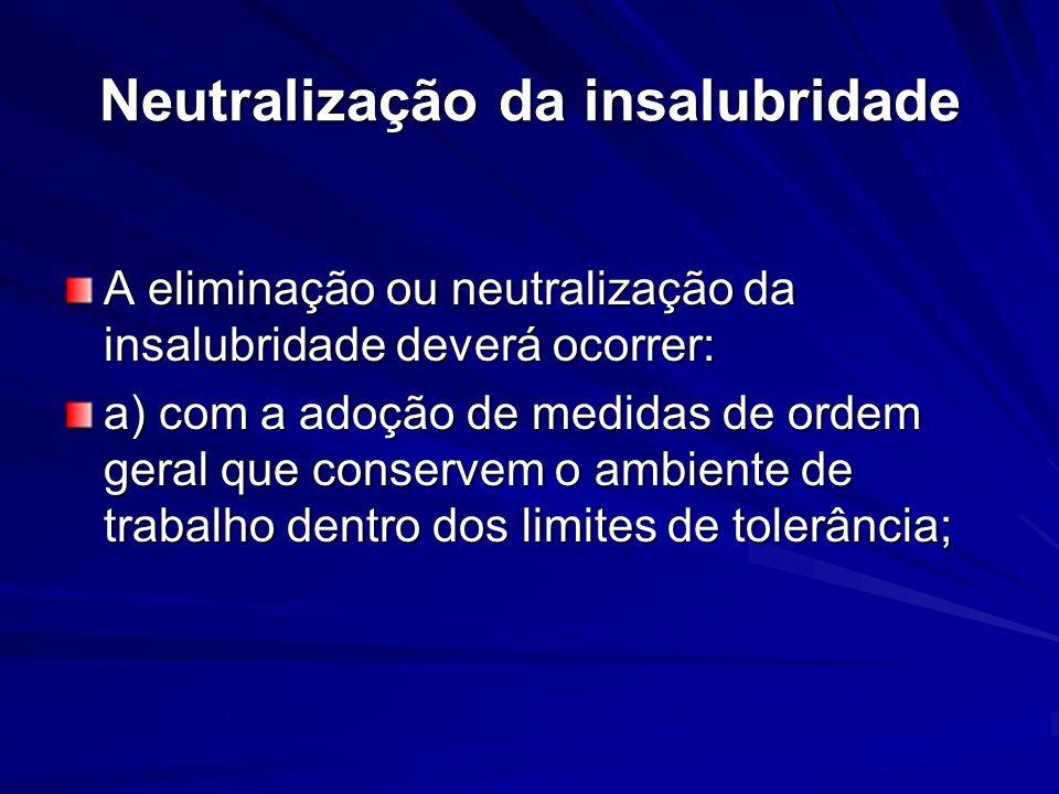 Neutralização da insalubridade A eliminação ou neutralização da insalubridade deverá ocorrer: a) com a adoção de medidas de ordem geral que conservem o ambiente de trabalho dentro dos limites de tolerância;