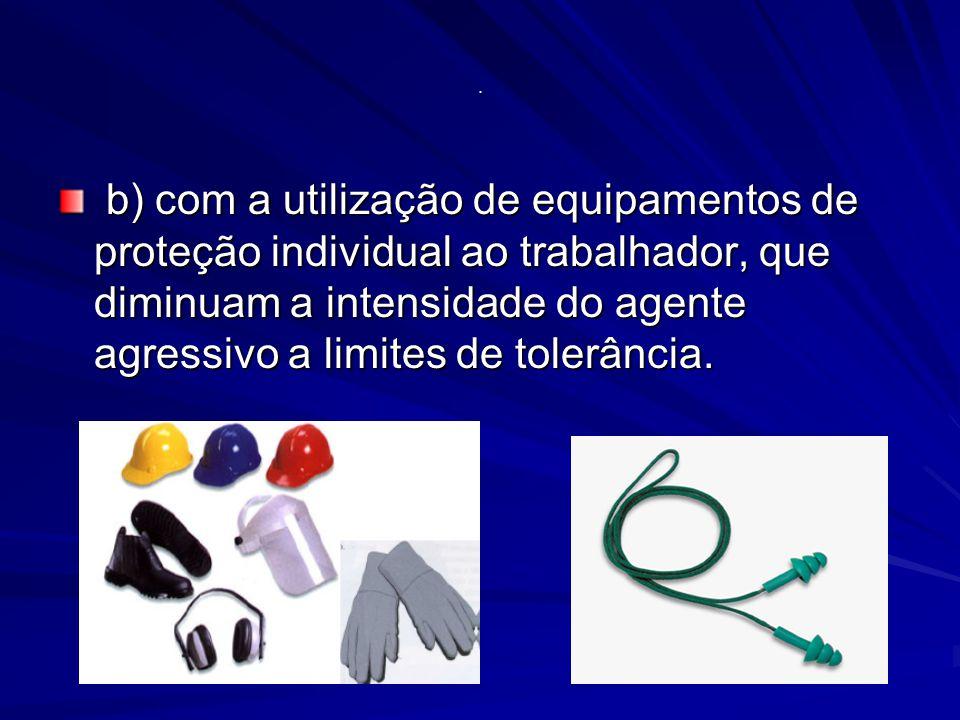 b) com a utilização de equipamentos de proteção individual ao trabalhador, que diminuam a intensidade do agente agressivo a limites de tolerância.