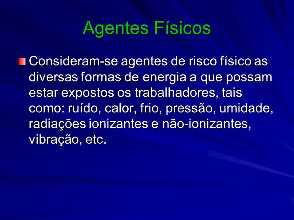Agentes Físicos Consideram-se agentes de risco físico as diversas formas de energia a que possam estar expostos os trabalhadores, tais como: ruído, calor, frio, pressão, umidade, radiações ionizantes e não-ionizantes, vibração, etc.