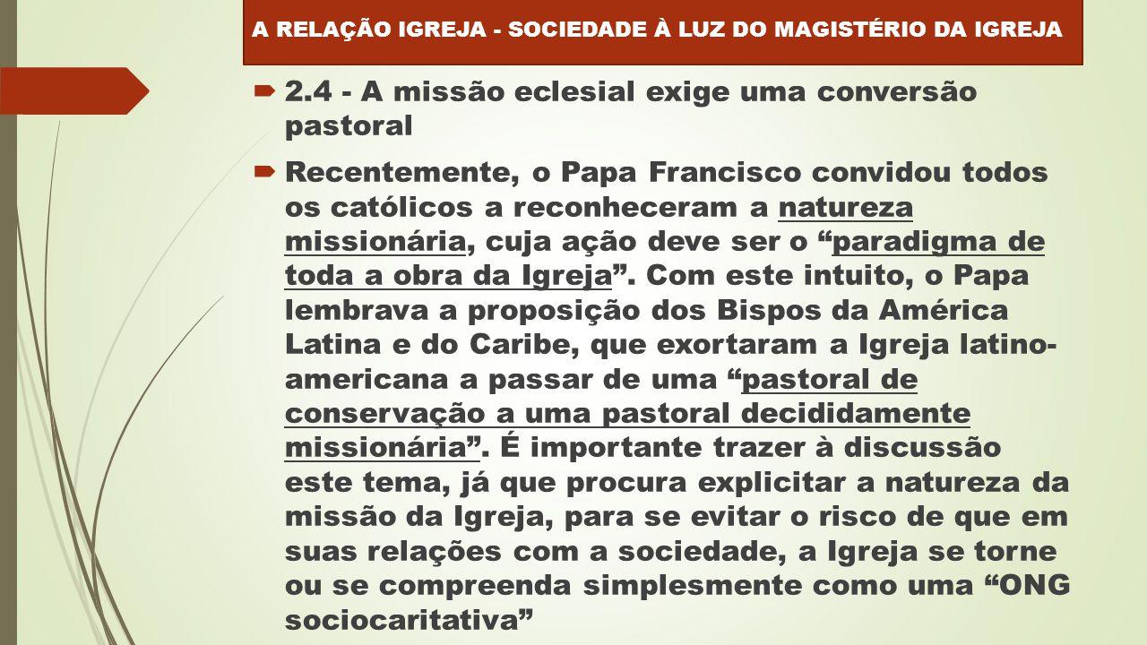  2.4 - A missão eclesial exige uma conversão pastoral  Recentemente, o Papa Francisco convidou todos os católicos a reconheceram a natureza missionária, cuja ação deve ser o paradigma de toda a obra da Igreja .