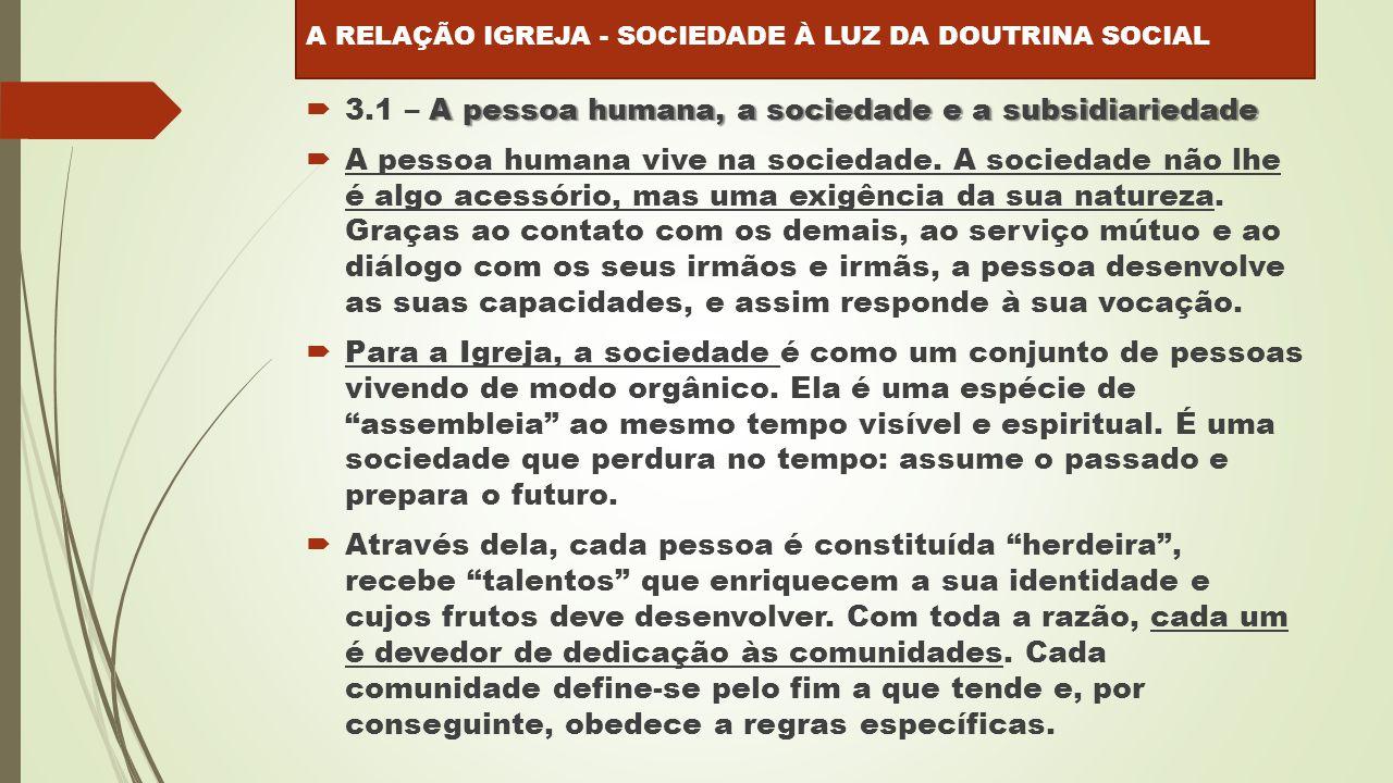 A pessoa humana, a sociedade e a subsidiariedade  3.1 – A pessoa humana, a sociedade e a subsidiariedade  A pessoa humana vive na sociedade.