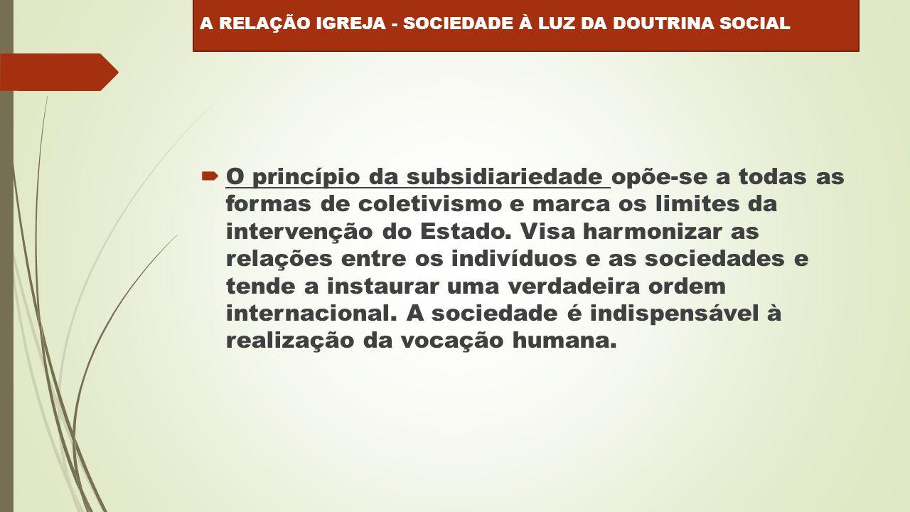  O princípio da subsidiariedade opõe-se a todas as formas de coletivismo e marca os limites da intervenção do Estado.