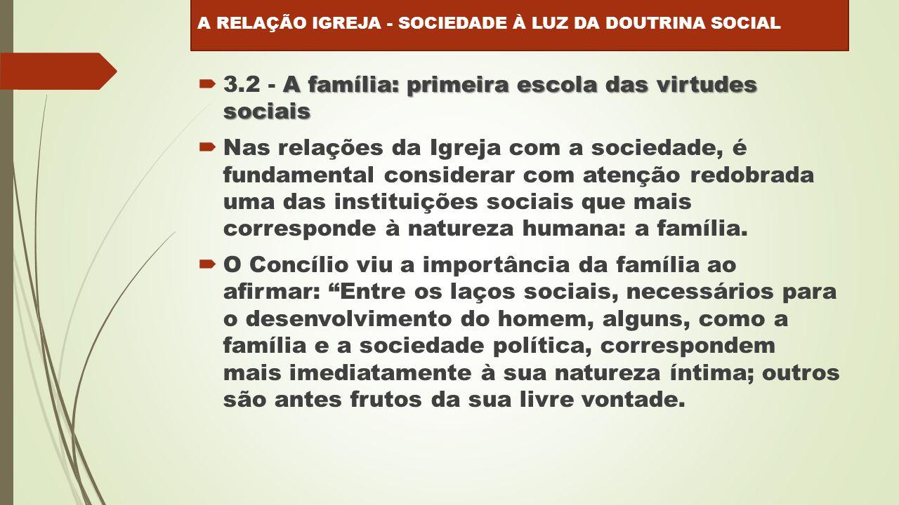 A família: primeira escola das virtudes sociais  3.2 - A família: primeira escola das virtudes sociais  Nas relações da Igreja com a sociedade, é fundamental considerar com atenção redobrada uma das instituições sociais que mais corresponde à natureza humana: a família.