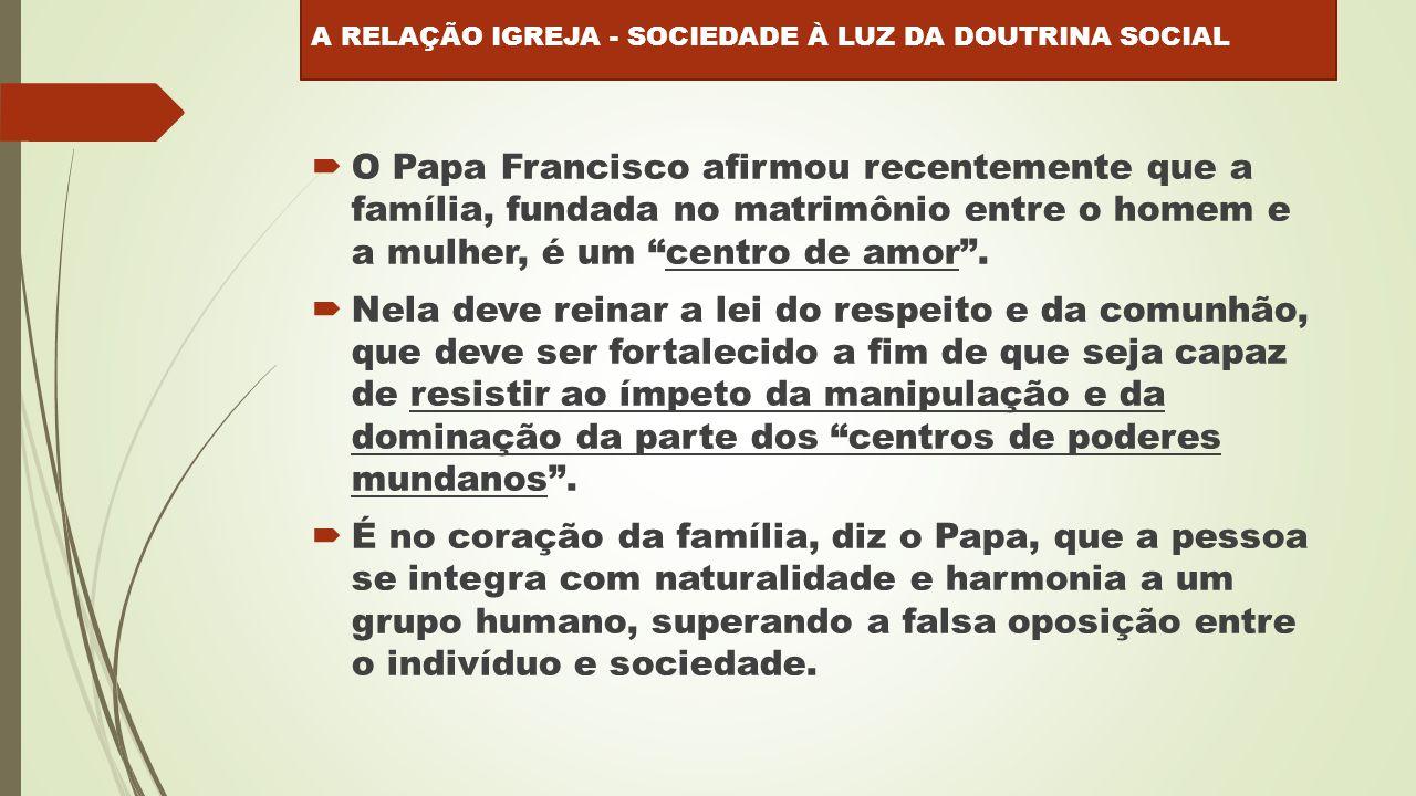  O Papa Francisco afirmou recentemente que a família, fundada no matrimônio entre o homem e a mulher, é um centro de amor .