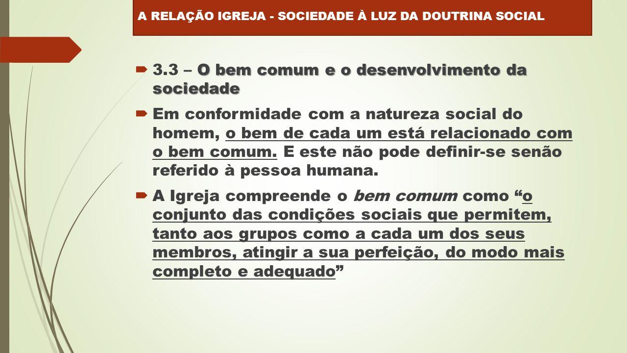 O bem comum e o desenvolvimento da sociedade  3.3 – O bem comum e o desenvolvimento da sociedade  Em conformidade com a natureza social do homem, o bem de cada um está relacionado com o bem comum.