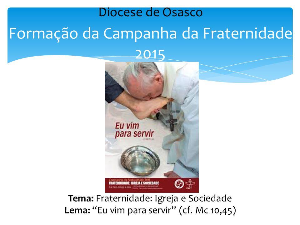 """Formação da Campanha da Fraternidade 2015 Tema: Fraternidade: Igreja e Sociedade Lema: """"Eu vim para servir"""" (cf. Mc 10,45) Diocese de Osasco"""