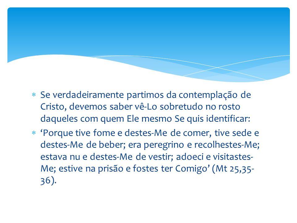  Se verdadeiramente partimos da contemplação de Cristo, devemos saber vê-Lo sobretudo no rosto daqueles com quem Ele mesmo Se quis identificar:  'Po